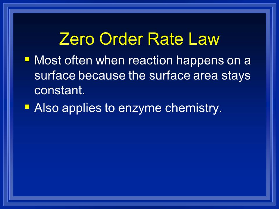Zero Order Rate Law Most often when reaction happens on a surface because the surface area stays constant.