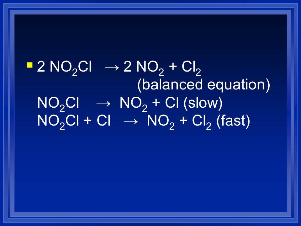 2 NO2Cl → 2 NO2 + Cl2 (balanced equation) NO2Cl → NO2 + Cl (slow) NO2Cl + Cl → NO2 + Cl2 (fast)