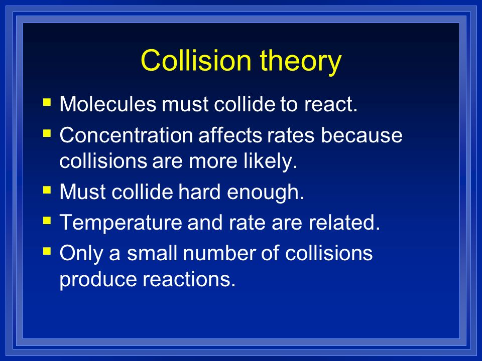 Collision theory Molecules must collide to react.