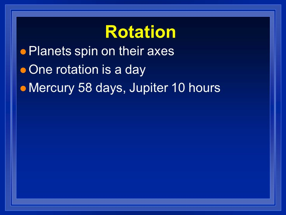 Rotation Planets spin on their axes One rotation is a day