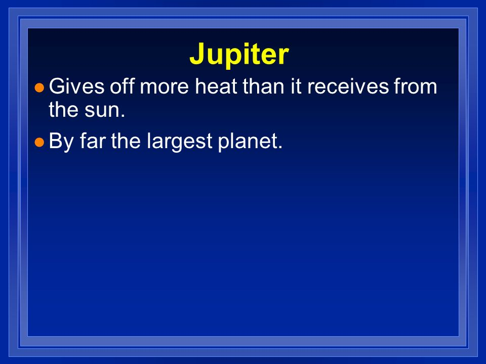 Jupiter Gives off more heat than it receives from the sun.