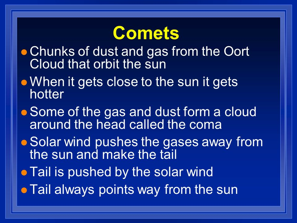 Comets Chunks of dust and gas from the Oort Cloud that orbit the sun