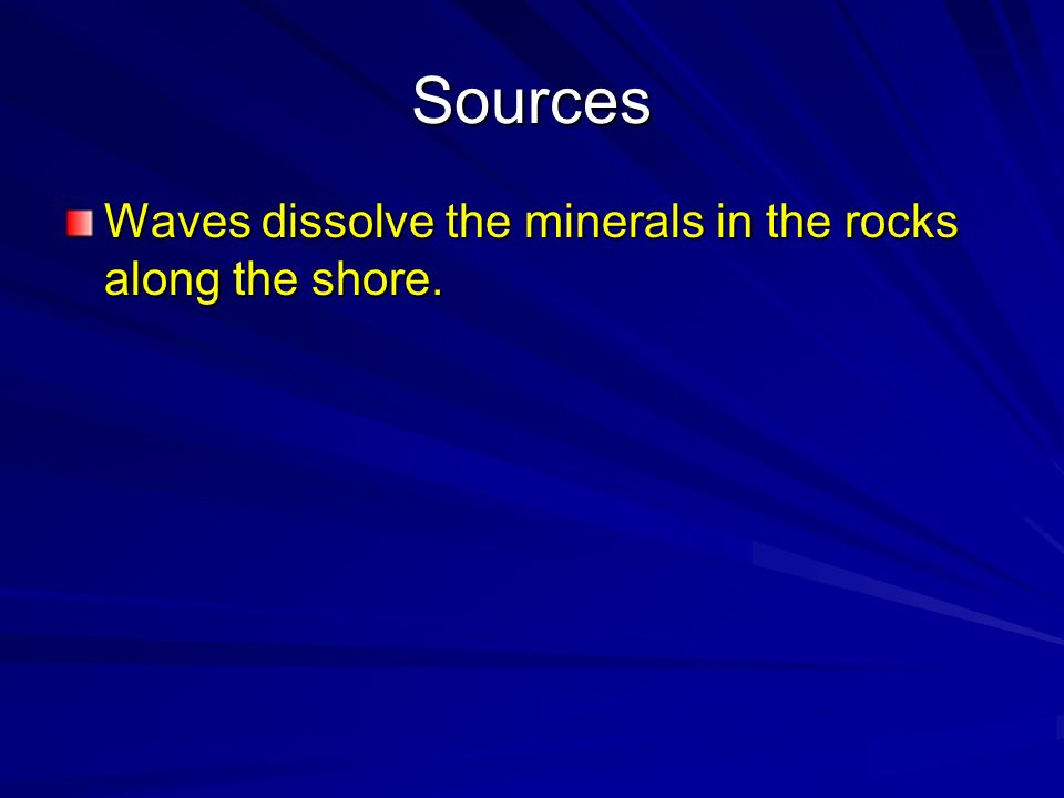 Sources Waves dissolve the minerals in the rocks along the shore.