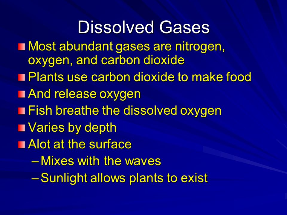 Dissolved Gases Most abundant gases are nitrogen, oxygen, and carbon dioxide. Plants use carbon dioxide to make food.