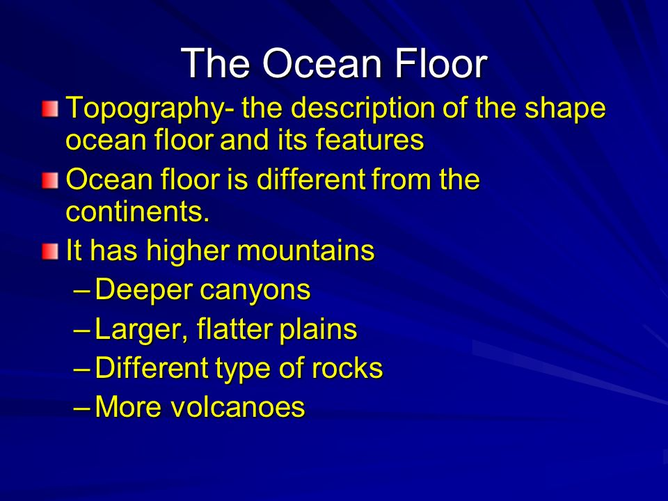 The Ocean Floor Topography- the description of the shape ocean floor and its features. Ocean floor is different from the continents.