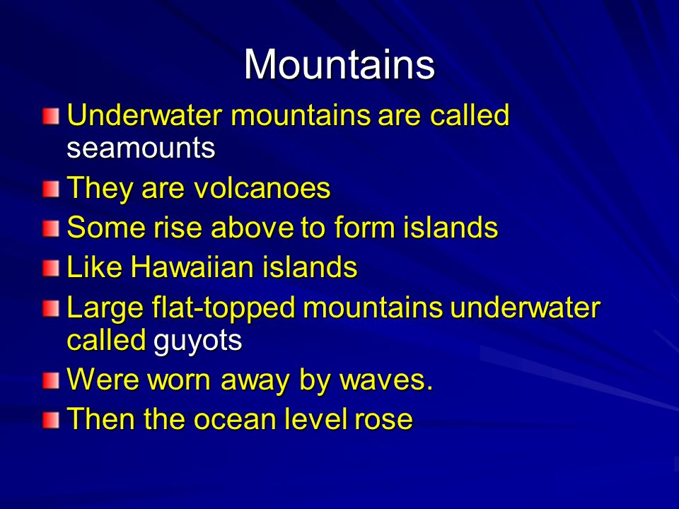 Mountains Underwater mountains are called seamounts They are volcanoes