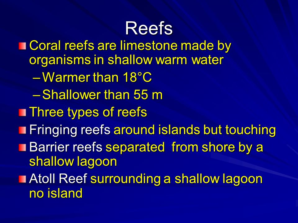 Reefs Coral reefs are limestone made by organisms in shallow warm water. Warmer than 18°C. Shallower than 55 m.