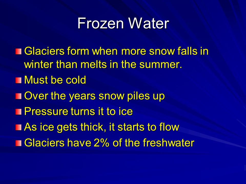 Frozen Water Glaciers form when more snow falls in winter than melts in the summer. Must be cold. Over the years snow piles up.