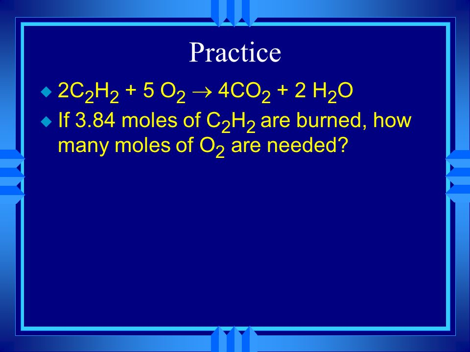 Practice 2C2H2 + 5 O2 ® 4CO2 + 2 H2O.