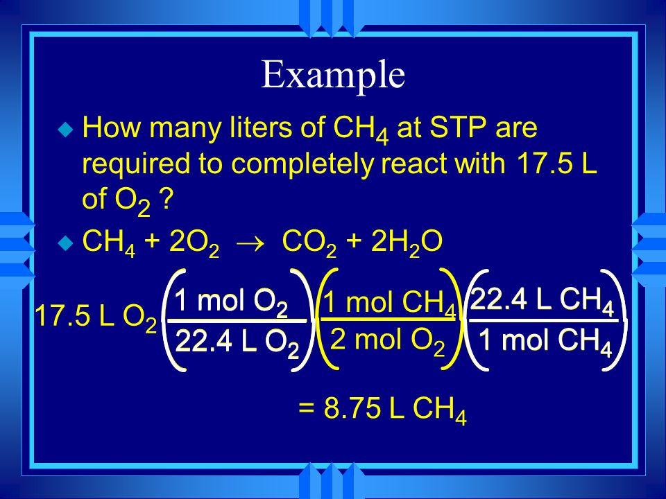 Example How many liters of CH4 at STP are required to completely react with 17.5 L of O2 CH4 + 2O2 ® CO2 + 2H2O.