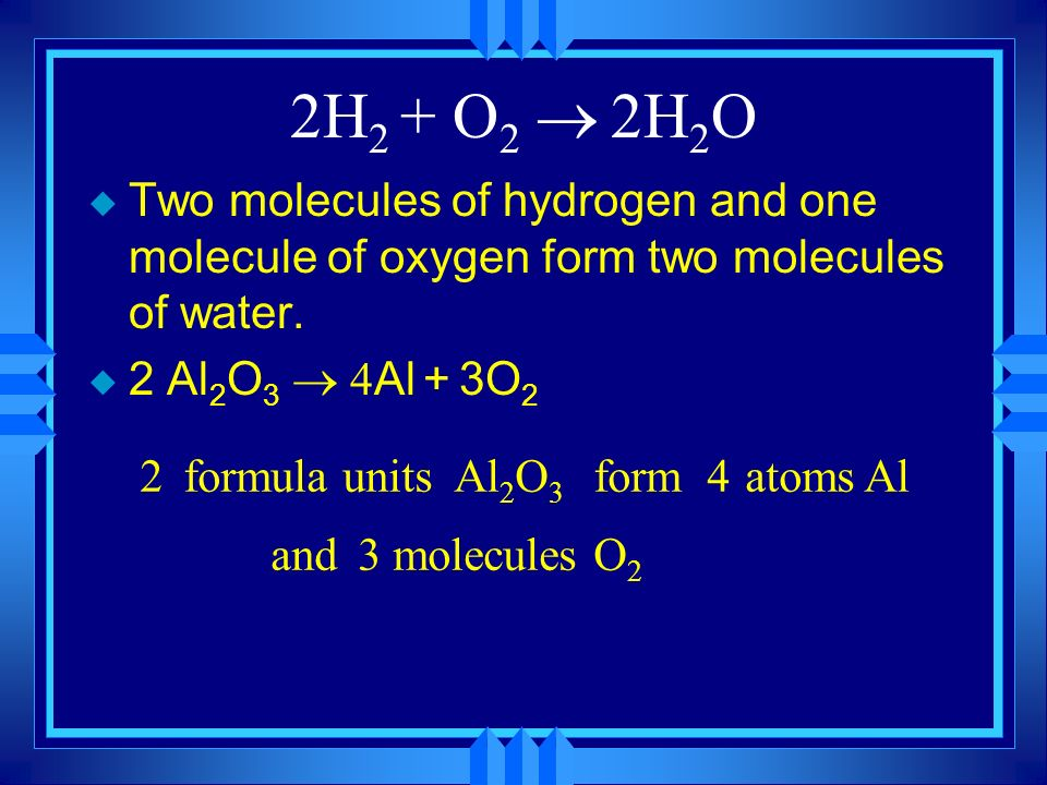 2H2 + O2 ® 2H2O Two molecules of hydrogen and one molecule of oxygen form two molecules of water. 2 Al2O3 ® 4Al + 3O2.