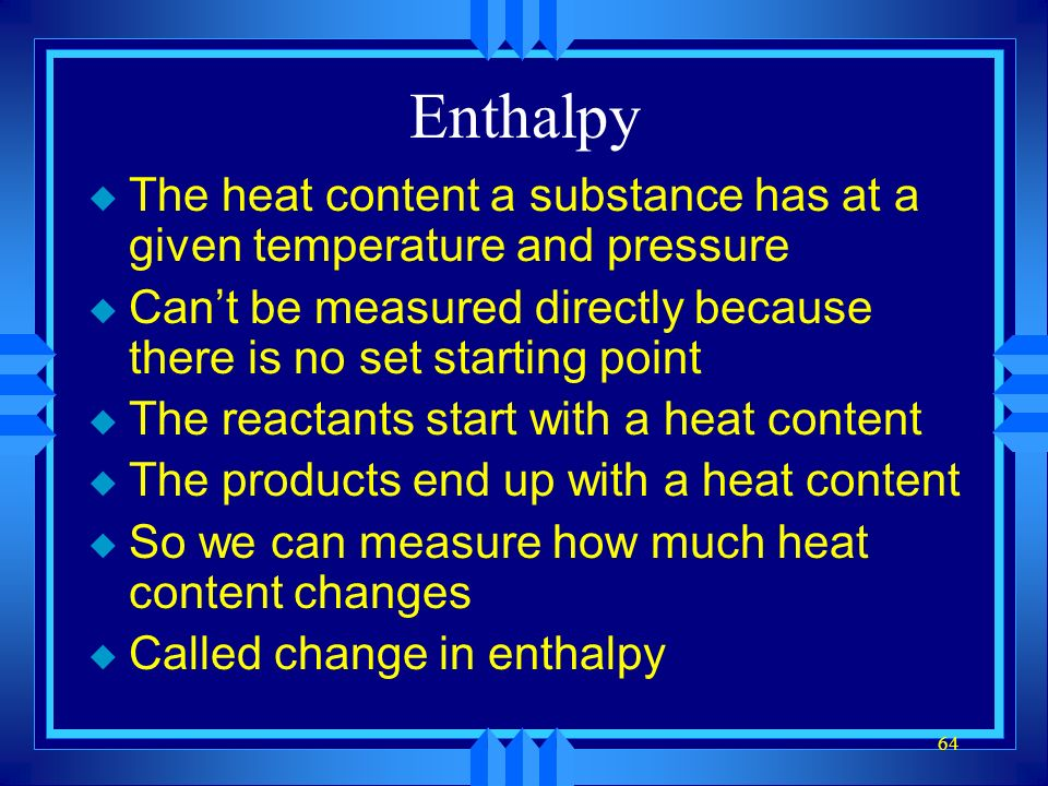 Enthalpy The heat content a substance has at a given temperature and pressure. Can't be measured directly because there is no set starting point.