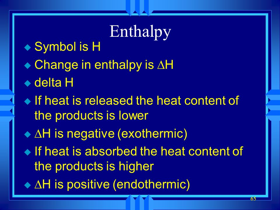 Enthalpy Symbol is H Change in enthalpy is DH delta H