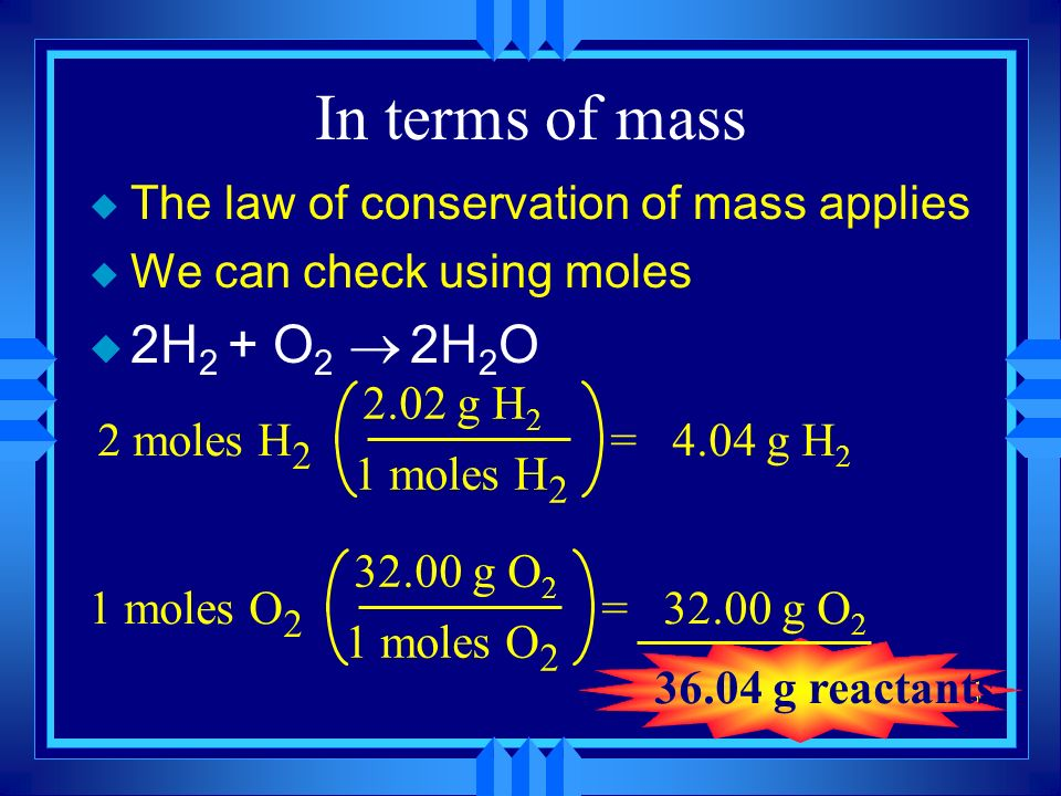 In terms of mass The law of conservation of mass applies. We can check using moles. 2H2 + O2 ® 2H2O.