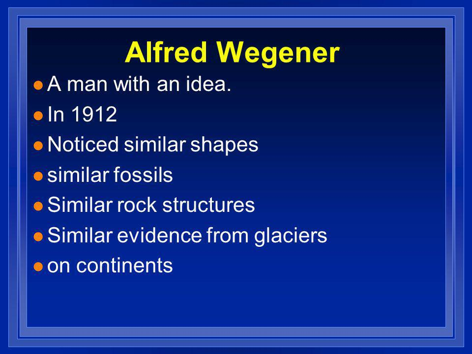 Alfred Wegener A man with an idea. In 1912 Noticed similar shapes