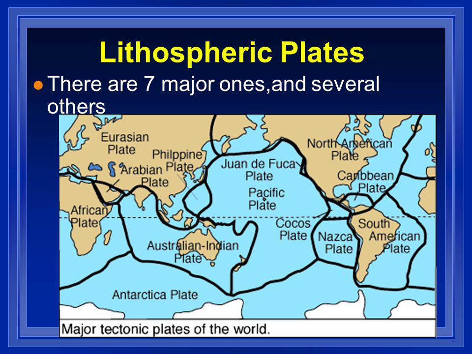 Lithospheric Plates There are 7 major ones,and several others