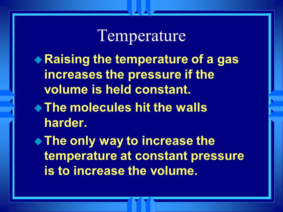 Temperature Raising the temperature of a gas increases the pressure if the volume is held constant.