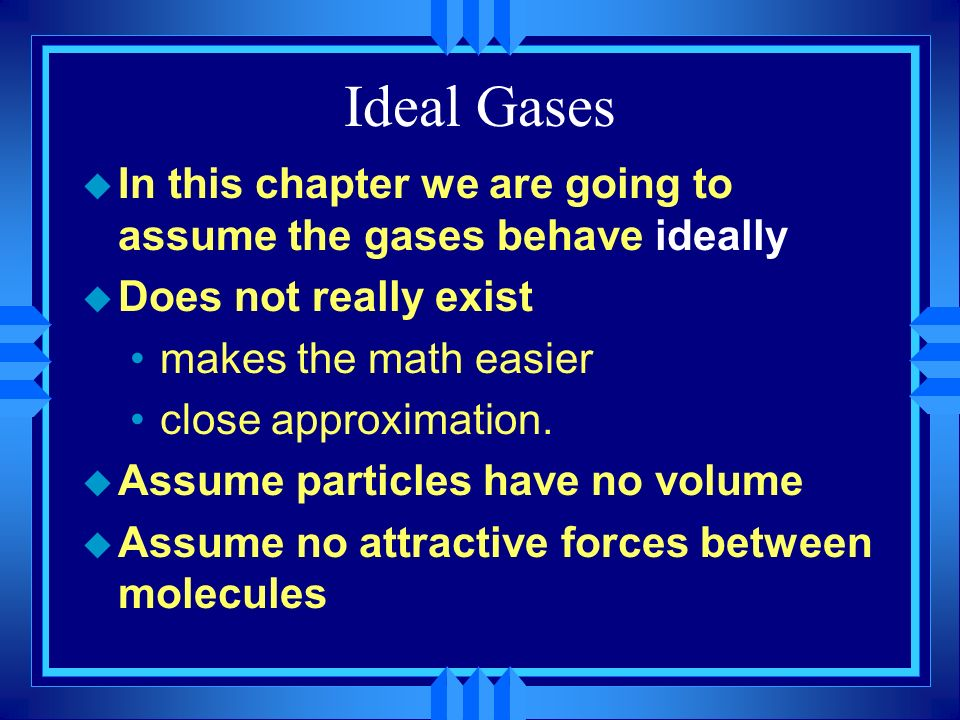 Ideal Gases In this chapter we are going to assume the gases behave ideally. Does not really exist.