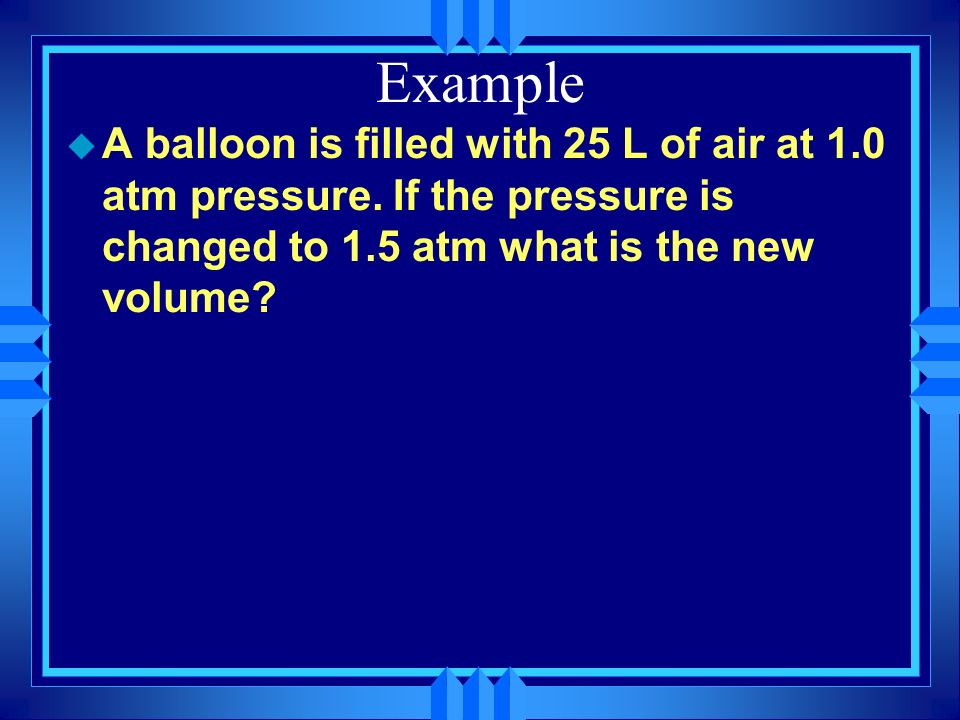 Example A balloon is filled with 25 L of air at 1.0 atm pressure.
