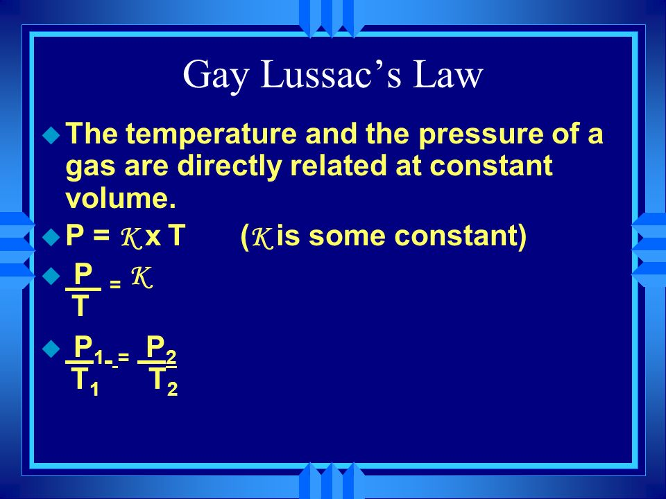 Gay Lussac's Law The temperature and the pressure of a gas are directly related at constant volume.