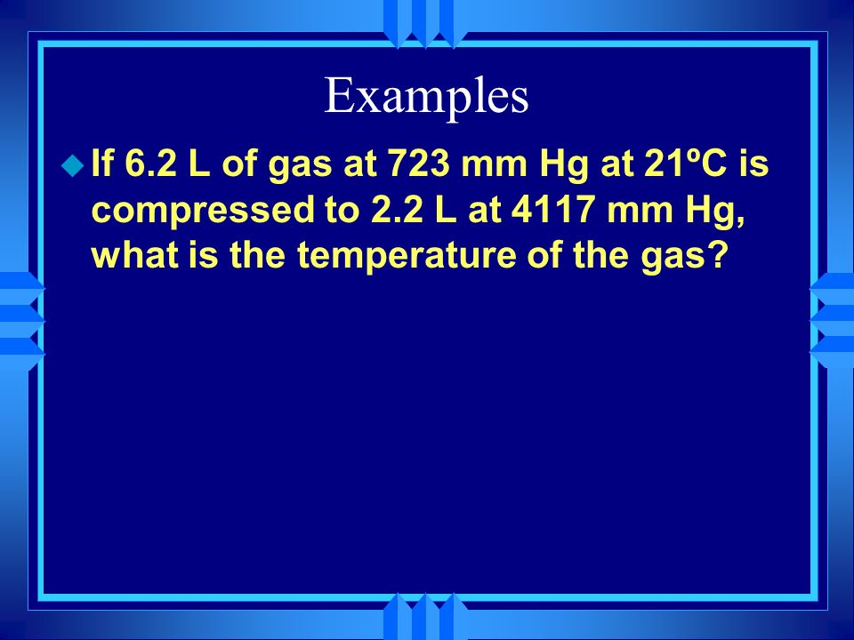 Examples If 6.2 L of gas at 723 mm Hg at 21ºC is compressed to 2.2 L at 4117 mm Hg, what is the temperature of the gas