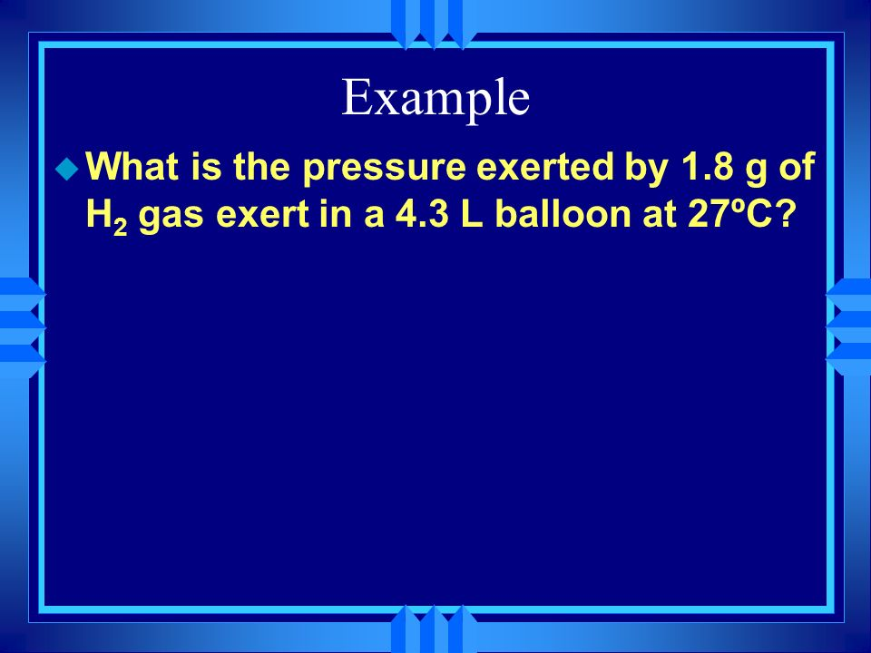 Example What is the pressure exerted by 1.8 g of H2 gas exert in a 4.3 L balloon at 27ºC