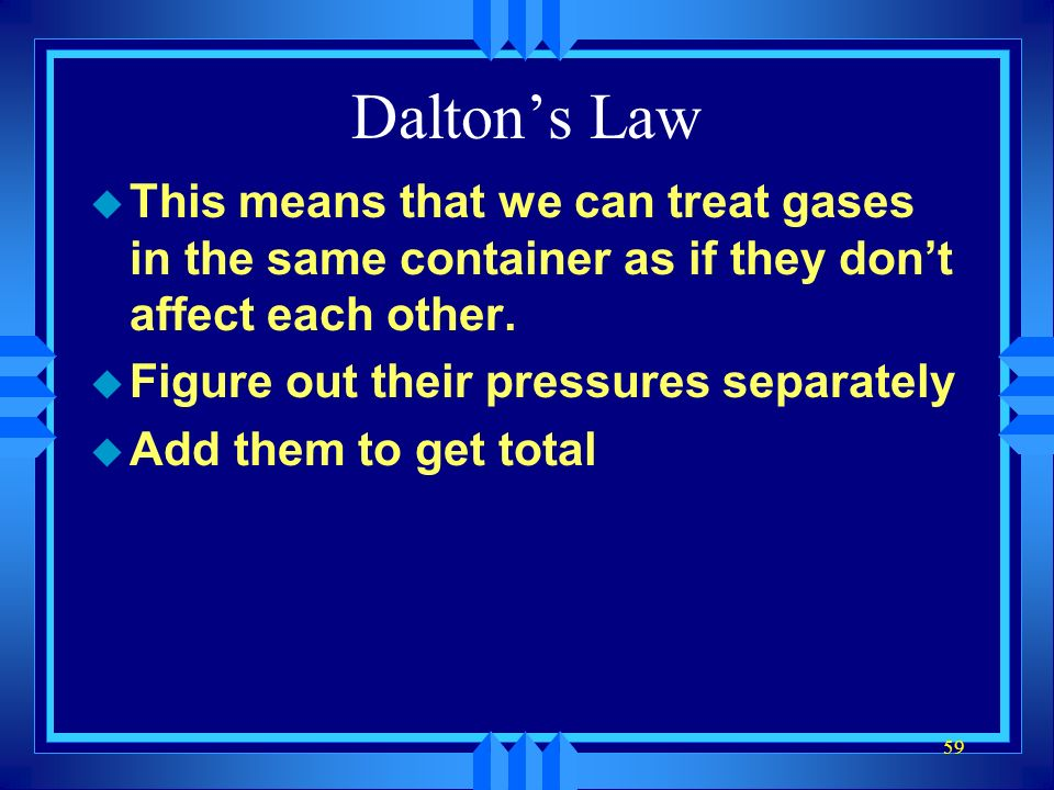 Dalton's Law This means that we can treat gases in the same container as if they don't affect each other.