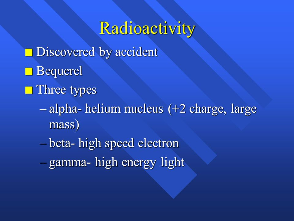 Radioactivity Discovered by accident Bequerel Three types