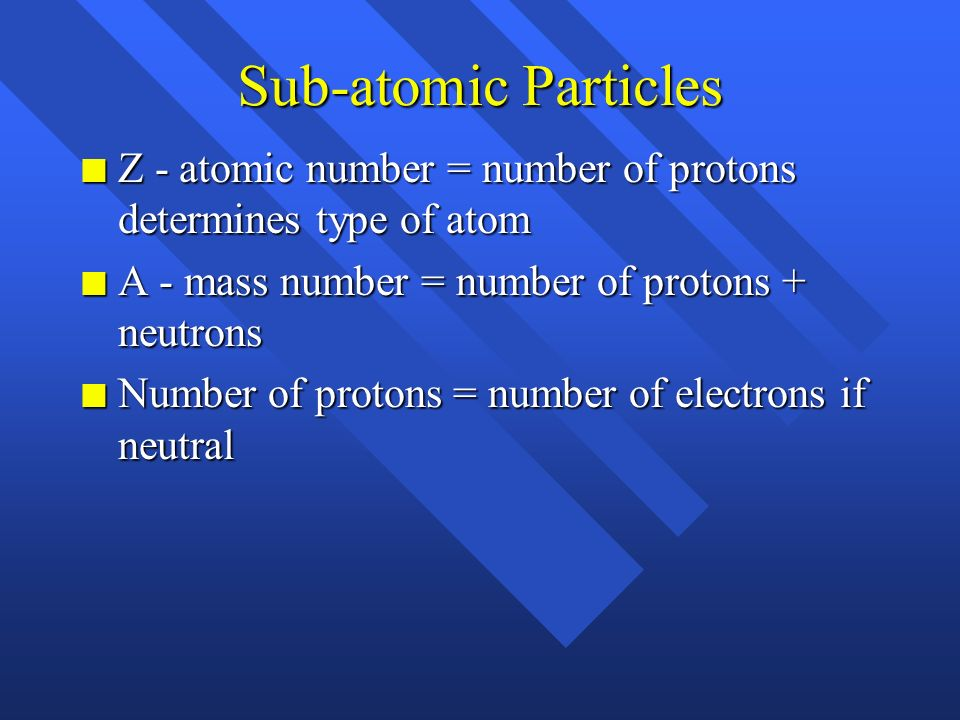 Sub-atomic Particles Z - atomic number = number of protons determines type of atom. A - mass number = number of protons + neutrons.