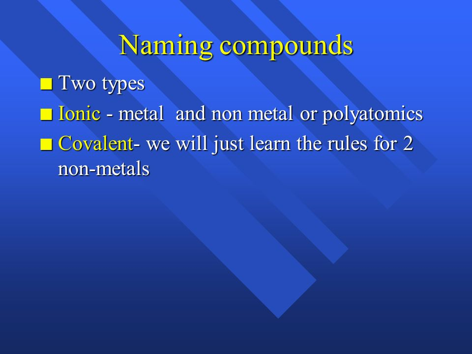 Naming compounds Two types Ionic - metal and non metal or polyatomics