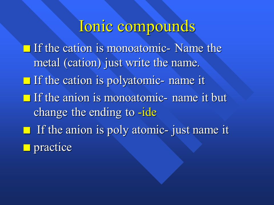 Ionic compounds If the cation is monoatomic- Name the metal (cation) just write the name. If the cation is polyatomic- name it.