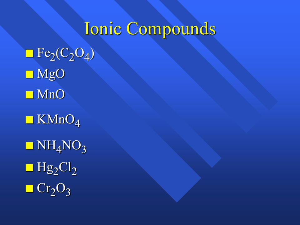 Ionic Compounds Fe2(C2O4) MgO MnO KMnO4 NH4NO3 Hg2Cl2 Cr2O3