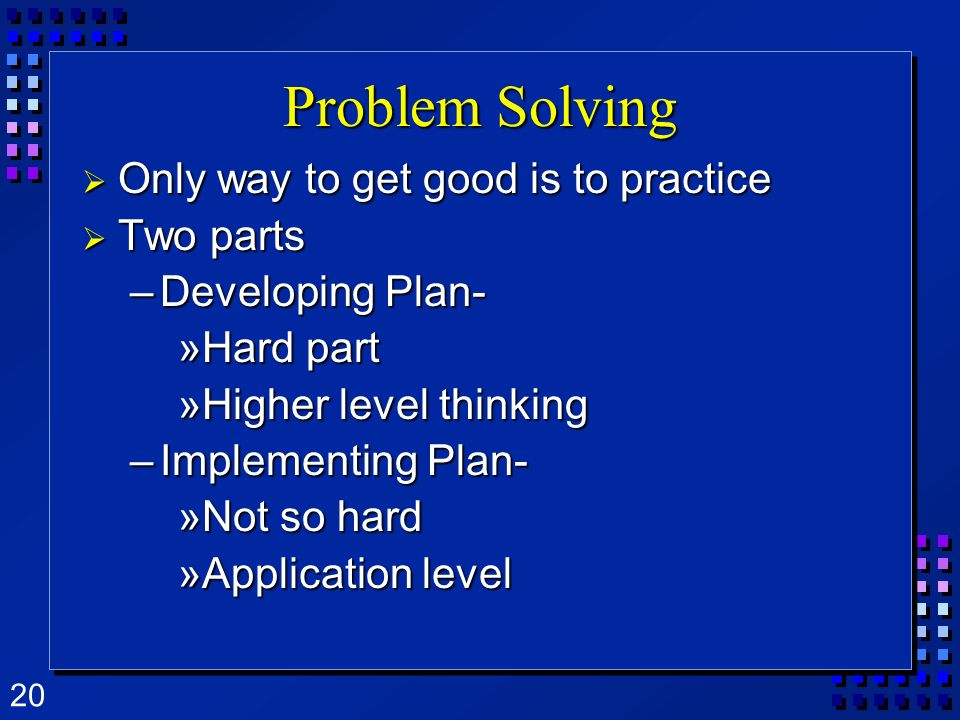 Problem Solving Only way to get good is to practice Two parts