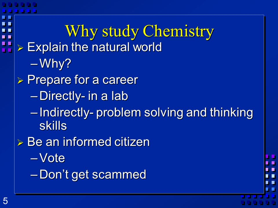 Why study Chemistry Explain the natural world Why