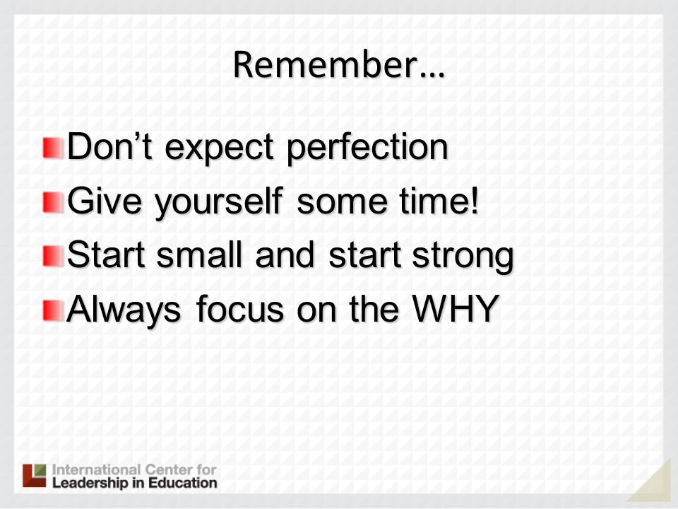 Remember… Don't expect perfection Give yourself some time!