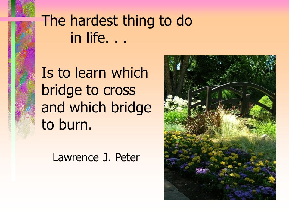The hardest thing to do in life. . . Is to learn which bridge to cross