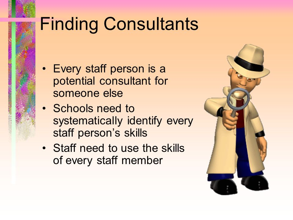 Finding Consultants Every staff person is a potential consultant for someone else.