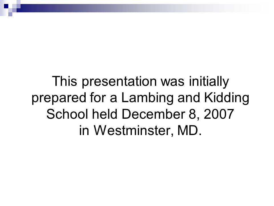 This presentation was initially prepared for a Lambing and Kidding School held December 8, 2007 in Westminster, MD.
