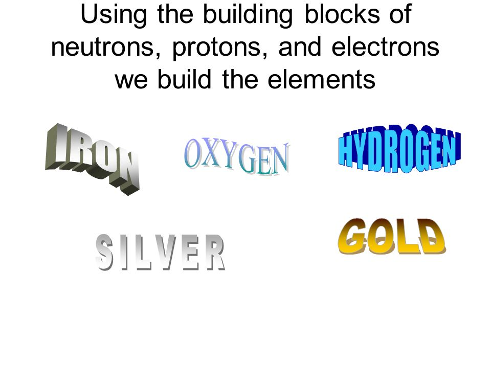 Using the building blocks of neutrons, protons, and electrons we build the elements