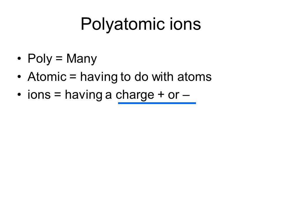 Polyatomic ions Poly = Many Atomic = having to do with atoms