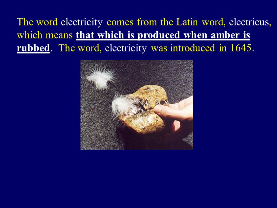 The word electricity comes from the Latin word, electricus, which means that which is produced when amber is rubbed.