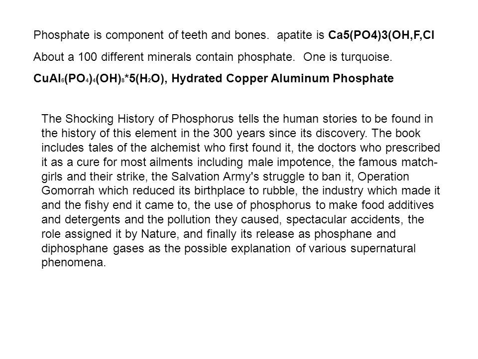 Phosphate is component of teeth and bones. apatite is Ca5(PO4)3(OH,F,Cl