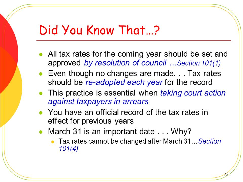 Did You Know That… All tax rates for the coming year should be set and approved by resolution of council …Section 101(1)