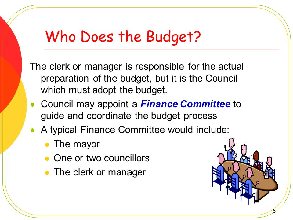 Who Does the Budget The clerk or manager is responsible for the actual preparation of the budget, but it is the Council which must adopt the budget.