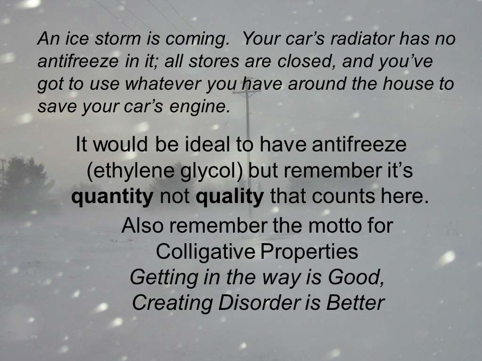 An ice storm is coming. Your car's radiator has no antifreeze in it; all stores are closed, and you've got to use whatever you have around the house to save your car's engine.