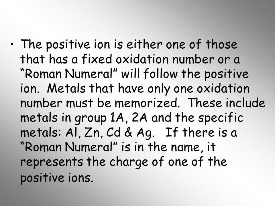 The positive ion is either one of those that has a fixed oxidation number or a Roman Numeral will follow the positive ion.