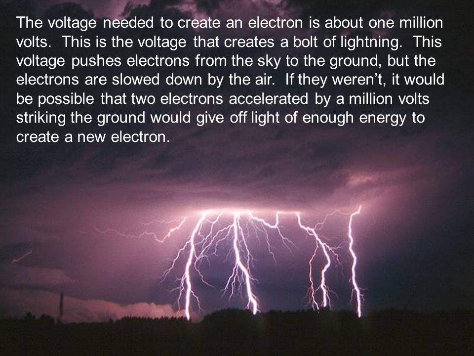 The voltage needed to create an electron is about one million volts