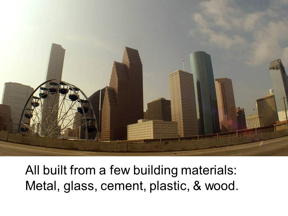 All built from a few building materials: Metal, glass, cement, plastic, & wood.