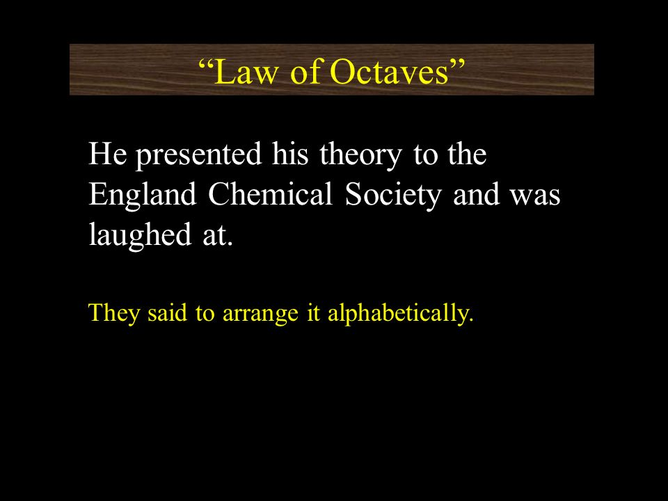 Law of Octaves He presented his theory to the England Chemical Society and was laughed at.
