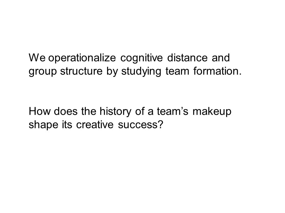 We operationalize cognitive distance and group structure by studying team formation.